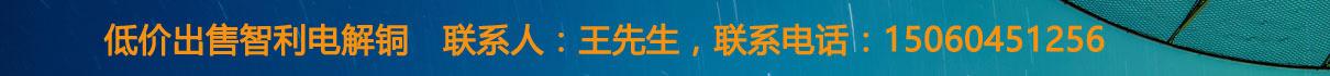低价出售智利电解铜,联系人:王先生,联系电话:15060451256